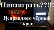 Герои 6 – черный экран при запуске - как исправить