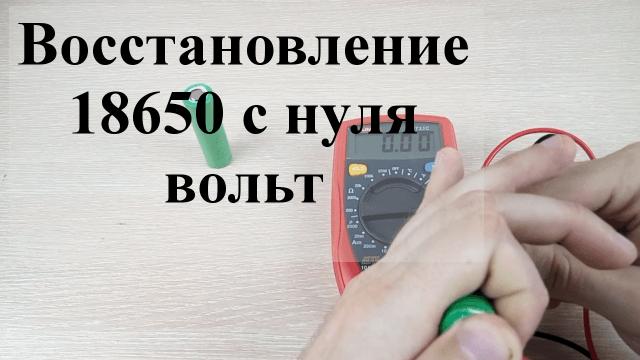 Как восстановить аккумулятор 18650 показывающий 0 вольт