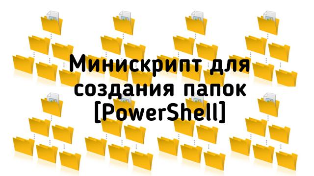 Микроскрипт PowerShell для создания кучи папок