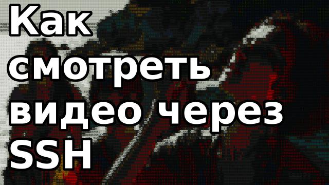 Как смотреть видео через ssh консоль